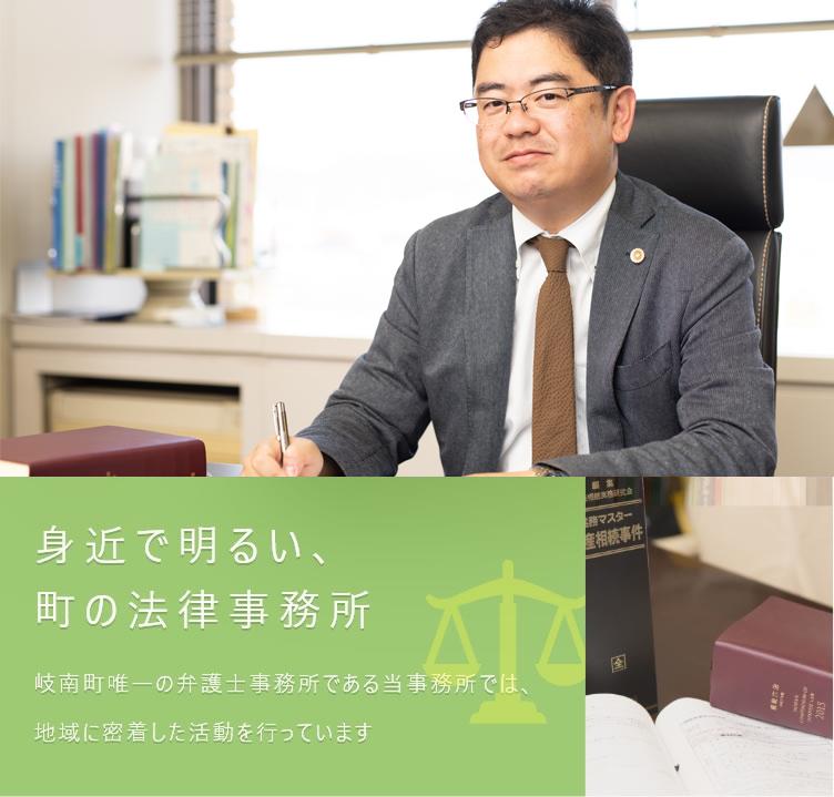 身近で明るい、 町の法律事務所岐南町唯一の弁護士事務所である当事務所では、 地域に密着した活動を行っています